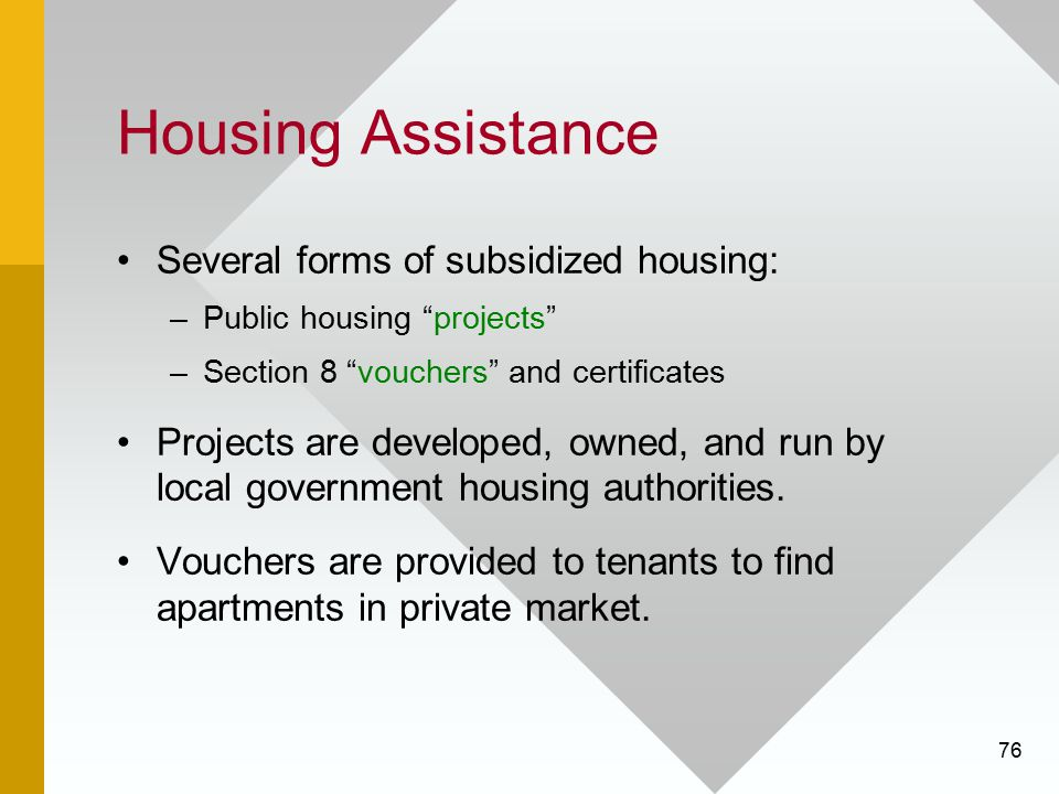 "76 Housing Assistance Several forms of subsidized housing: –Public housing ""projects"" –Section 8 ""vouchers"" and certificates Projects are developed, o"