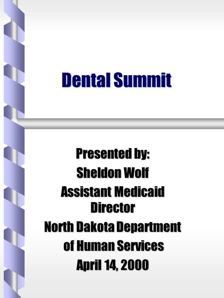 Dental Summit Presented by: Sheldon Wolf Assistant Medicaid Director North Dakota Department of Human Services of Human Services April 14, 2000