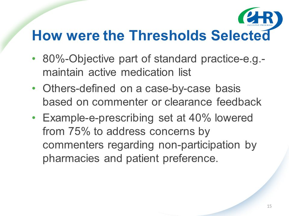 How were the Thresholds Selected 80%-Objective part of standard practice-e.g.- maintain active medication list Others-defined on a case-by-case basis based on commenter or clearance feedback Example-e-prescribing set at 40% lowered from 75% to address concerns by commenters regarding non-participation by pharmacies and patient preference.