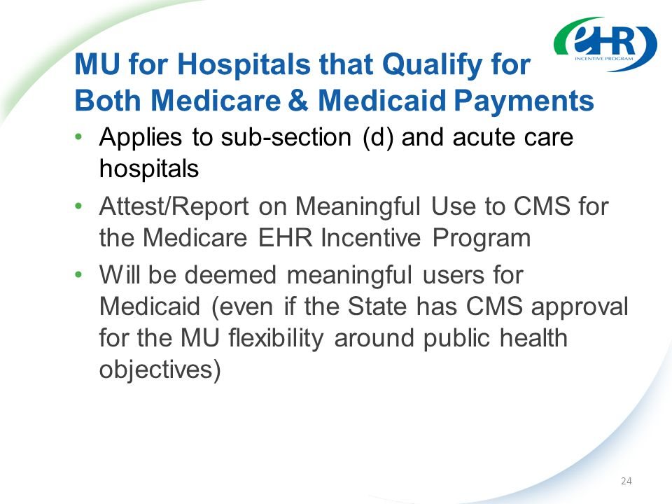 MU for Hospitals that Qualify for Both Medicare & Medicaid Payments Applies to sub-section (d) and acute care hospitals Attest/Report on Meaningful Use to CMS for the Medicare EHR Incentive Program Will be deemed meaningful users for Medicaid (even if the State has CMS approval for the MU flexibility around public health objectives) 24
