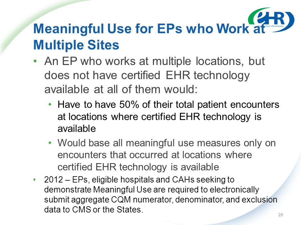 Meaningful Use for EPs who Work at Multiple Sites An EP who works at multiple locations, but does not have certified EHR technology available at all of them would: Have to have 50% of their total patient encounters at locations where certified EHR technology is available Would base all meaningful use measures only on encounters that occurred at locations where certified EHR technology is available 2012 – EPs, eligible hospitals and CAHs seeking to demonstrate Meaningful Use are required to electronically submit aggregate CQM numerator, denominator, and exclusion data to CMS or the States.