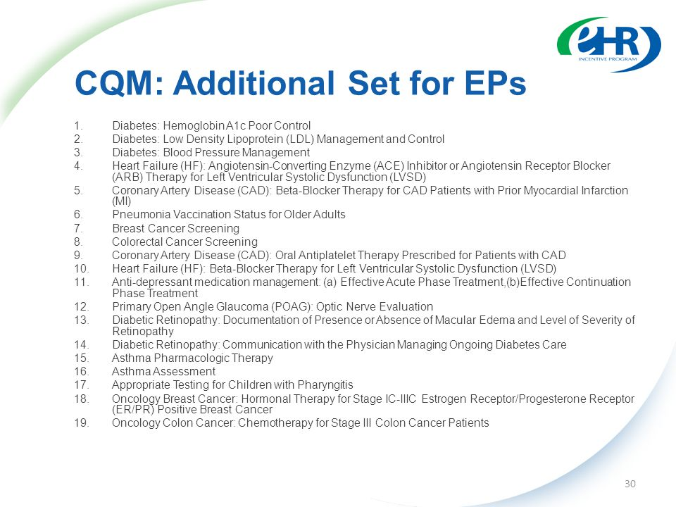 CQM: Additional Set for EPs 1.Diabetes: Hemoglobin A1c Poor Control 2.Diabetes: Low Density Lipoprotein (LDL) Management and Control 3.Diabetes: Blood Pressure Management 4.Heart Failure (HF): Angiotensin-Converting Enzyme (ACE) Inhibitor or Angiotensin Receptor Blocker (ARB) Therapy for Left Ventricular Systolic Dysfunction (LVSD) 5.Coronary Artery Disease (CAD): Beta-Blocker Therapy for CAD Patients with Prior Myocardial Infarction (MI) 6.Pneumonia Vaccination Status for Older Adults 7.Breast Cancer Screening 8.Colorectal Cancer Screening 9.Coronary Artery Disease (CAD): Oral Antiplatelet Therapy Prescribed for Patients with CAD 10.Heart Failure (HF): Beta-Blocker Therapy for Left Ventricular Systolic Dysfunction (LVSD) 11.Anti-depressant medication management: (a) Effective Acute Phase Treatment,(b)Effective Continuation Phase Treatment 12.Primary Open Angle Glaucoma (POAG): Optic Nerve Evaluation 13.Diabetic Retinopathy: Documentation of Presence or Absence of Macular Edema and Level of Severity of Retinopathy 14.Diabetic Retinopathy: Communication with the Physician Managing Ongoing Diabetes Care 15.Asthma Pharmacologic Therapy 16.Asthma Assessment 17.Appropriate Testing for Children with Pharyngitis 18.Oncology Breast Cancer: Hormonal Therapy for Stage IC-IIIC Estrogen Receptor/Progesterone Receptor (ER/PR) Positive Breast Cancer 19.Oncology Colon Cancer: Chemotherapy for Stage III Colon Cancer Patients 30