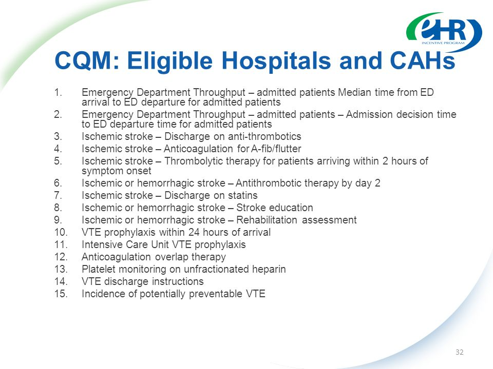 CQM: Eligible Hospitals and CAHs 1.Emergency Department Throughput – admitted patients Median time from ED arrival to ED departure for admitted patients 2.Emergency Department Throughput – admitted patients – Admission decision time to ED departure time for admitted patients 3.Ischemic stroke – Discharge on anti-thrombotics 4.Ischemic stroke – Anticoagulation for A-fib/flutter 5.Ischemic stroke – Thrombolytic therapy for patients arriving within 2 hours of symptom onset 6.Ischemic or hemorrhagic stroke – Antithrombotic therapy by day 2 7.Ischemic stroke – Discharge on statins 8.Ischemic or hemorrhagic stroke – Stroke education 9.Ischemic or hemorrhagic stroke – Rehabilitation assessment 10.VTE prophylaxis within 24 hours of arrival 11.Intensive Care Unit VTE prophylaxis 12.Anticoagulation overlap therapy 13.Platelet monitoring on unfractionated heparin 14.VTE discharge instructions 15.Incidence of potentially preventable VTE 32