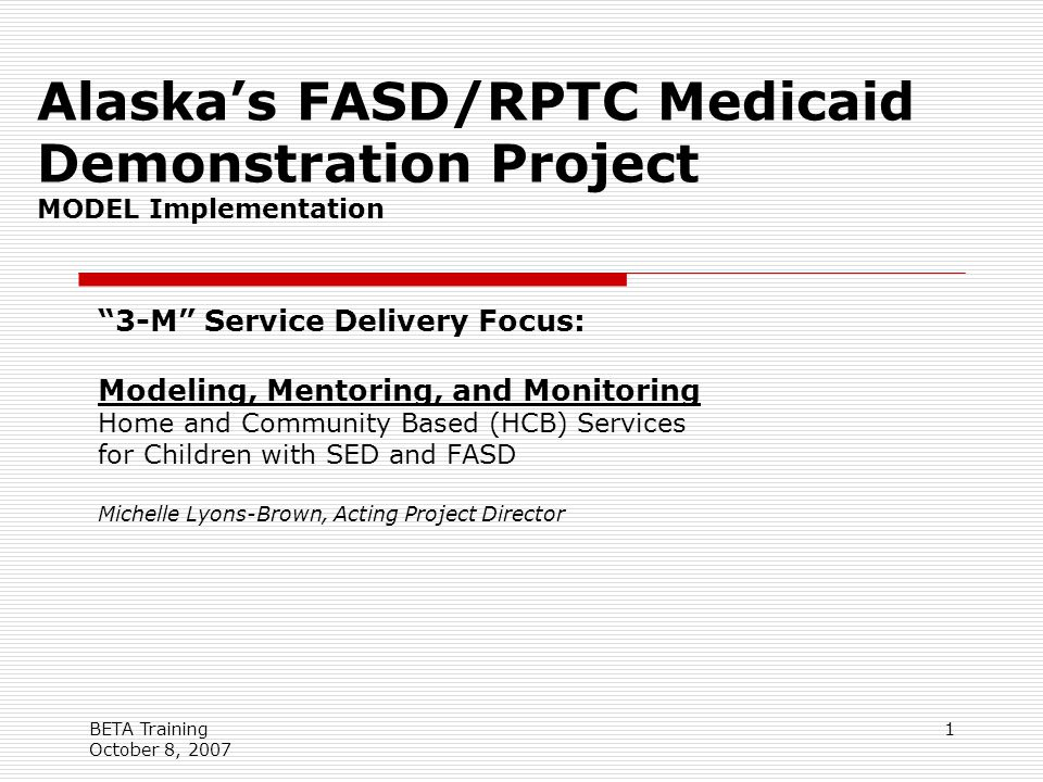 BETA Training October 8, 2007 1 Alaska's FASD/RPTC Medicaid Demonstration Project MODEL Implementation 3-M Service Delivery Focus: Modeling, Mentoring, and Monitoring Home and Community Based (HCB) Services for Children with SED and FASD Michelle Lyons-Brown, Acting Project Director