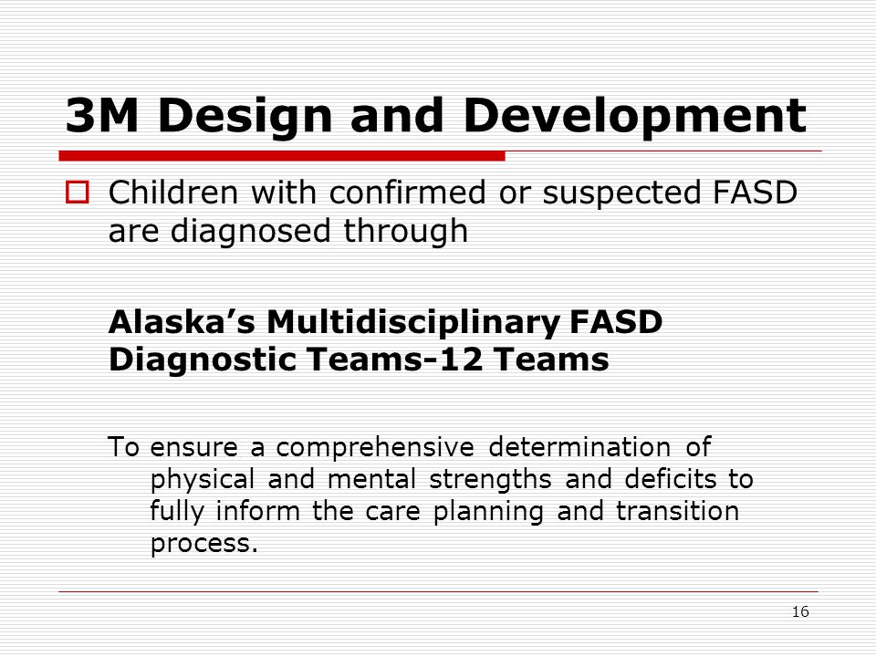 16 3M Design and Development  Children with confirmed or suspected FASD are diagnosed through Alaska's Multidisciplinary FASD Diagnostic Teams-12 Teams To ensure a comprehensive determination of physical and mental strengths and deficits to fully inform the care planning and transition process.