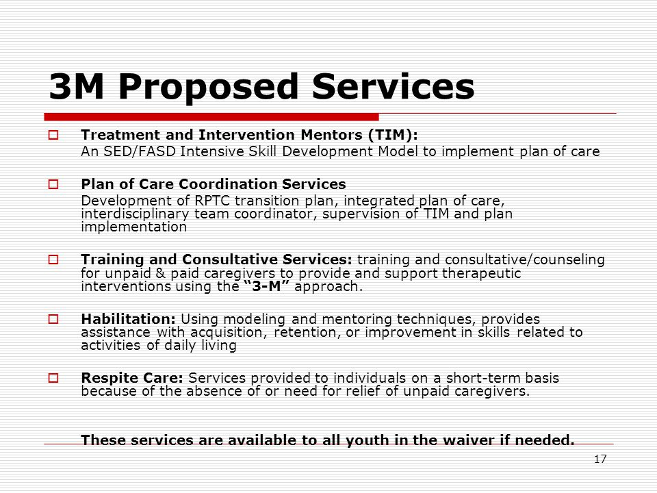 17 3M Proposed Services  Treatment and Intervention Mentors (TIM): An SED/FASD Intensive Skill Development Model to implement plan of care  Plan of Care Coordination Services Development of RPTC transition plan, integrated plan of care, interdisciplinary team coordinator, supervision of TIM and plan implementation  Training and Consultative Services: training and consultative/counseling for unpaid & paid caregivers to provide and support therapeutic interventions using the 3-M approach.