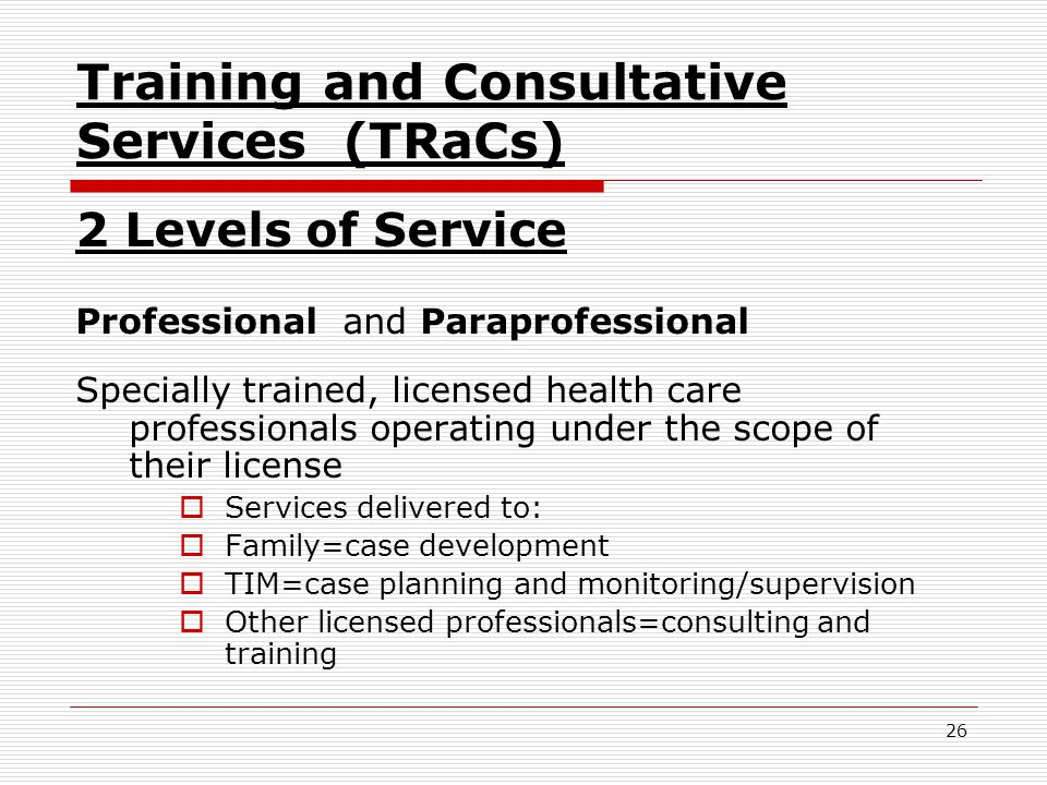 26 Training and Consultative Services (TRaCs) 2 Levels of Service Professional and Paraprofessional Specially trained, licensed health care professionals operating under the scope of their license  Services delivered to:  Family=case development  TIM=case planning and monitoring/supervision  Other licensed professionals=consulting and training