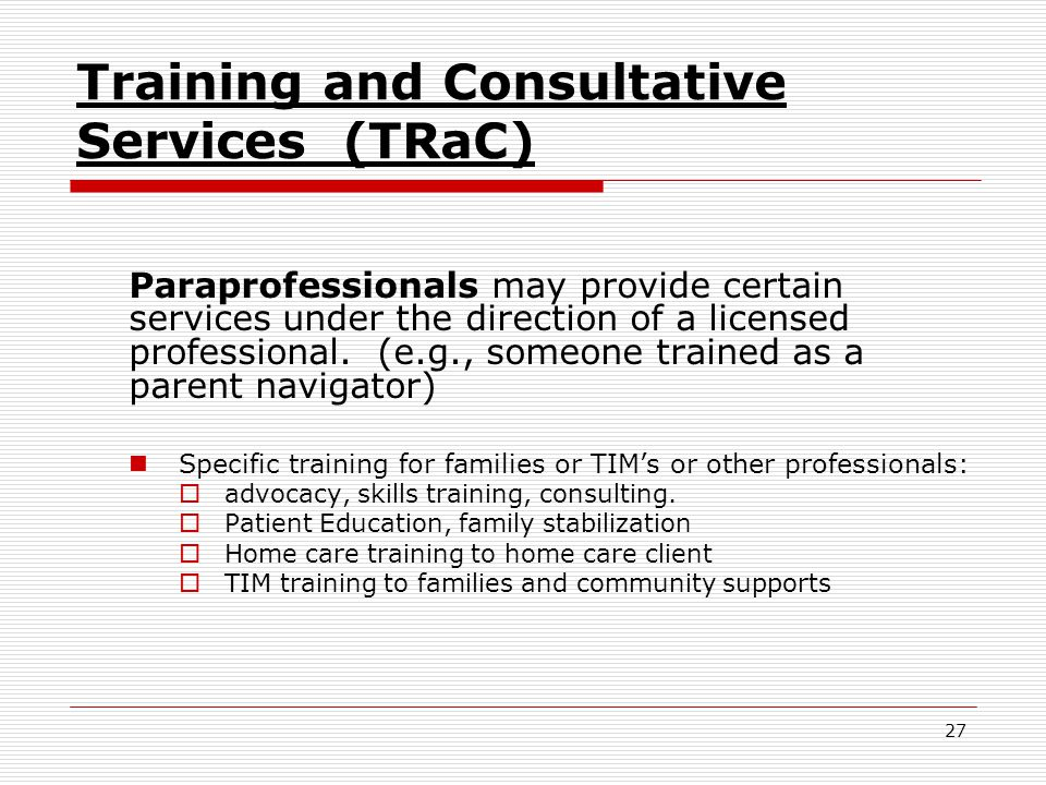 27 Training and Consultative Services (TRaC) Paraprofessionals may provide certain services under the direction of a licensed professional.
