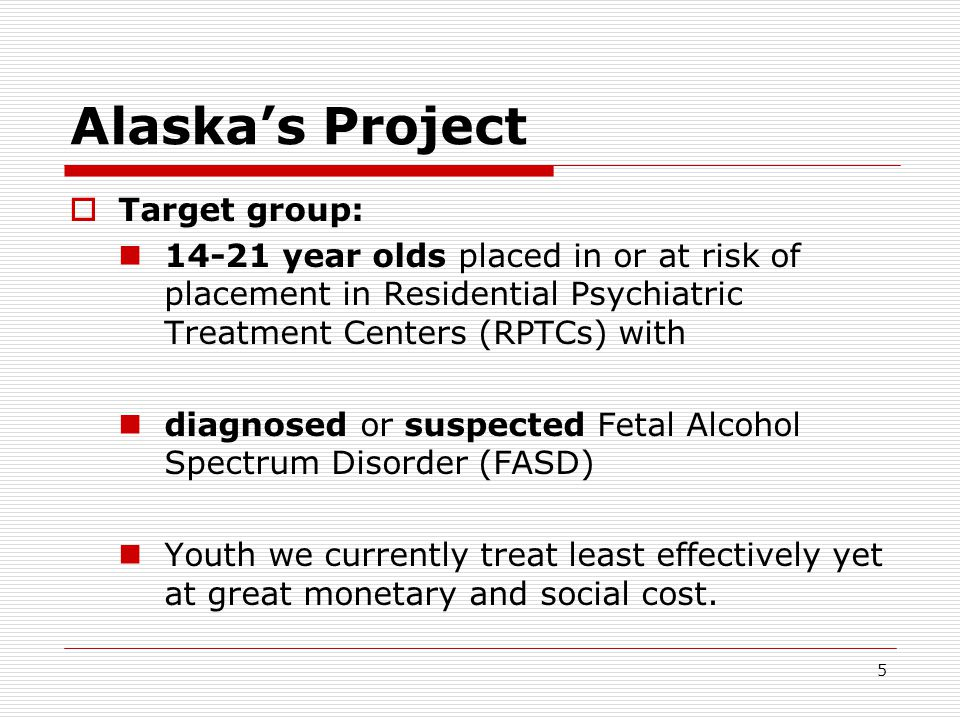 5 Alaska's Project  Target group: 14-21 year olds placed in or at risk of placement in Residential Psychiatric Treatment Centers (RPTCs) with diagnosed or suspected Fetal Alcohol Spectrum Disorder (FASD) Youth we currently treat least effectively yet at great monetary and social cost.