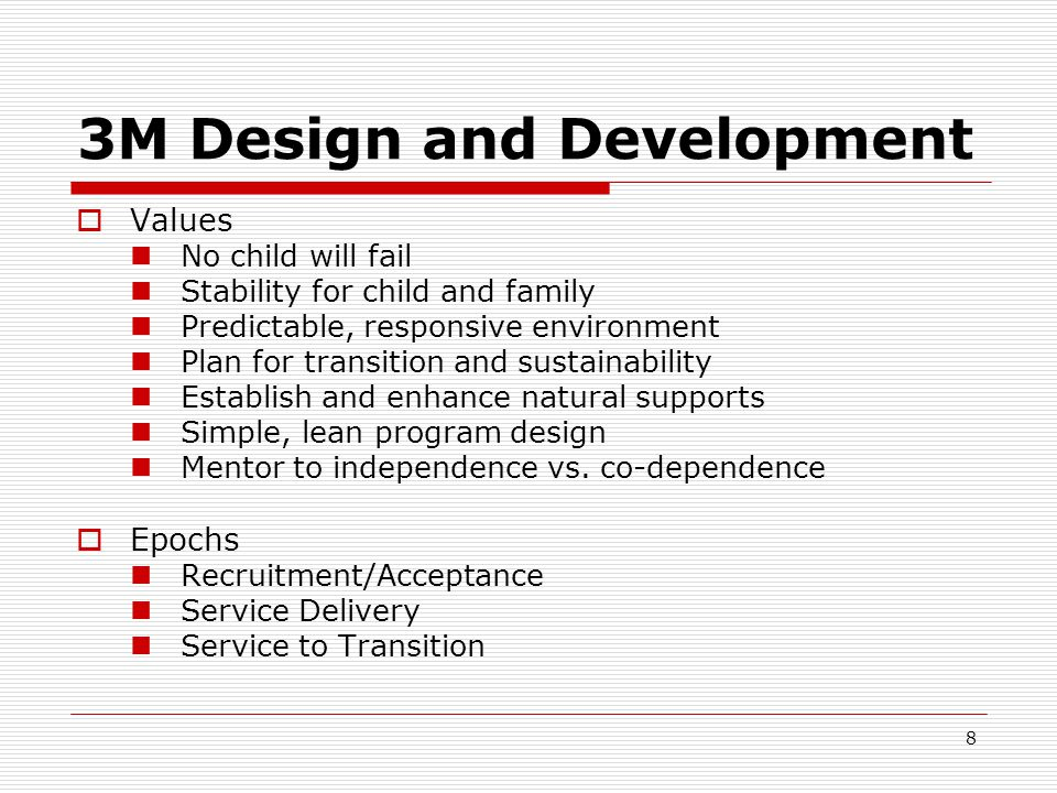 8 3M Design and Development  Values No child will fail Stability for child and family Predictable, responsive environment Plan for transition and sustainability Establish and enhance natural supports Simple, lean program design Mentor to independence vs.