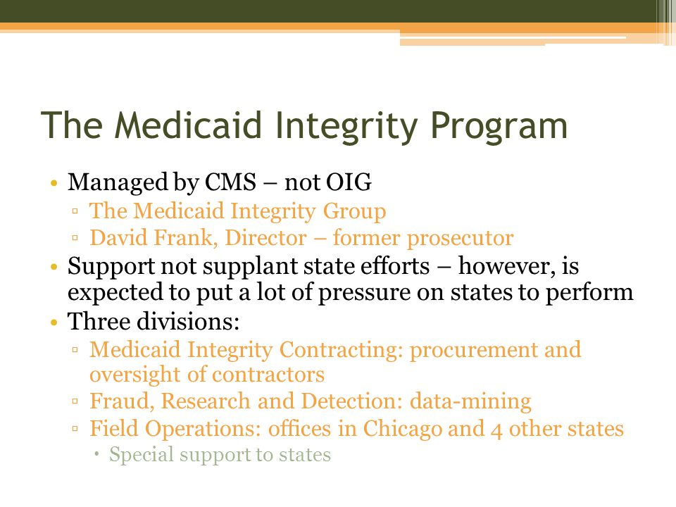 The Medicaid Integrity Program Managed by CMS – not OIG ▫The Medicaid Integrity Group ▫David Frank, Director – former prosecutor Support not supplant state efforts – however, is expected to put a lot of pressure on states to perform Three divisions: ▫Medicaid Integrity Contracting: procurement and oversight of contractors ▫Fraud, Research and Detection: data-mining ▫Field Operations: offices in Chicago and 4 other states  Special support to states