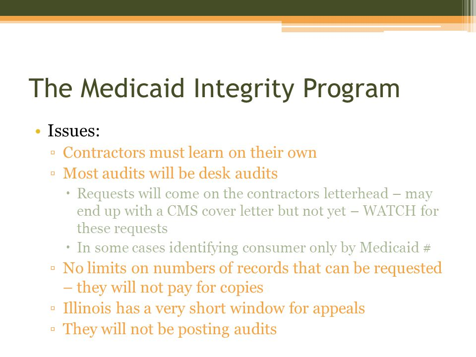 The Medicaid Integrity Program Issues: ▫Contractors must learn on their own ▫Most audits will be desk audits  Requests will come on the contractors letterhead – may end up with a CMS cover letter but not yet – WATCH for these requests  In some cases identifying consumer only by Medicaid # ▫No limits on numbers of records that can be requested – they will not pay for copies ▫Illinois has a very short window for appeals ▫They will not be posting audits