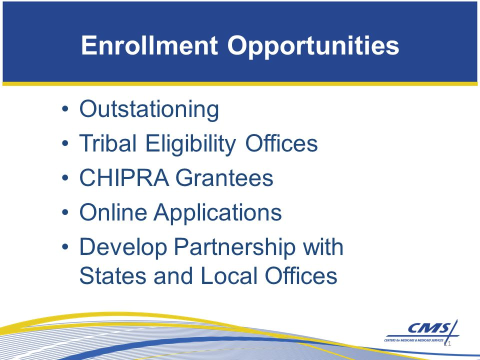 Outstationing Tribal Eligibility Offices CHIPRA Grantees Online Applications Develop Partnership with States and Local Offices Enrollment Opportunities 11