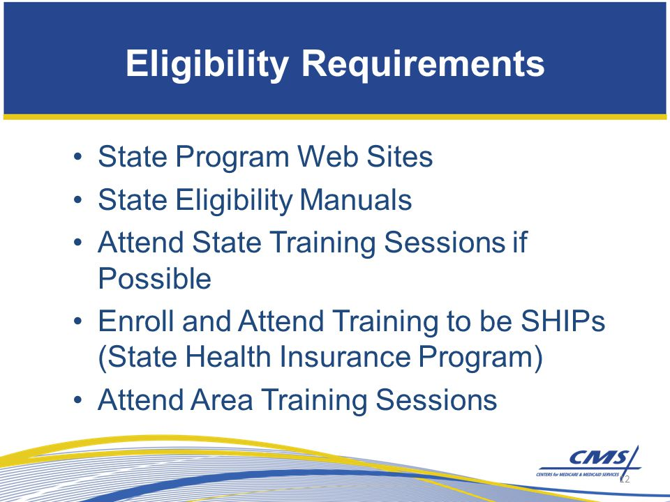 State Program Web Sites State Eligibility Manuals Attend State Training Sessions if Possible Enroll and Attend Training to be SHIPs (State Health Insurance Program) Attend Area Training Sessions Eligibility Requirements 12