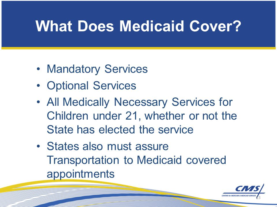 Mandatory Services Optional Services All Medically Necessary Services for Children under 21, whether or not the State has elected the service States also must assure Transportation to Medicaid covered appointments What Does Medicaid Cover.