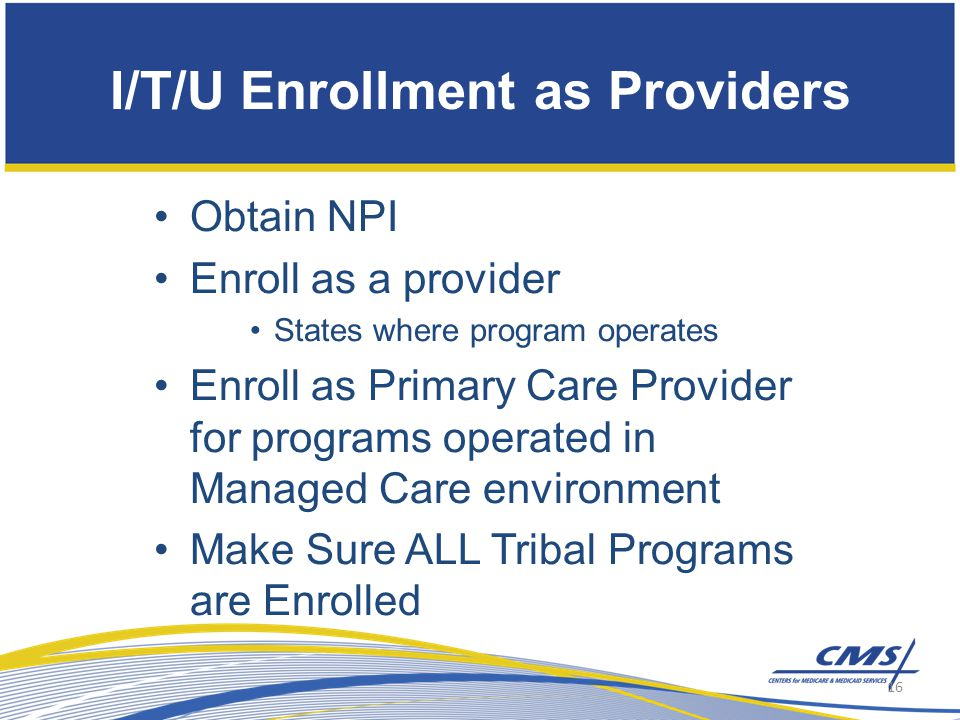 Obtain NPI Enroll as a provider States where program operates Enroll as Primary Care Provider for programs operated in Managed Care environment Make Sure ALL Tribal Programs are Enrolled I/T/U Enrollment as Providers 16