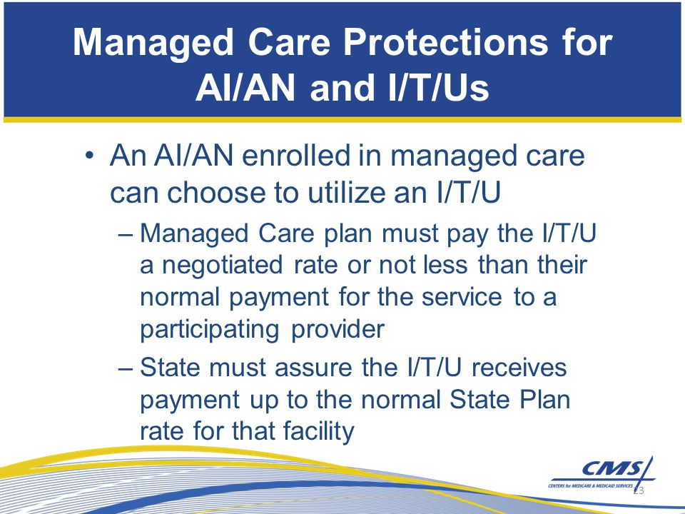 An AI/AN enrolled in managed care can choose to utilize an I/T/U –Managed Care plan must pay the I/T/U a negotiated rate or not less than their normal payment for the service to a participating provider –State must assure the I/T/U receives payment up to the normal State Plan rate for that facility Managed Care Protections for AI/AN and I/T/Us 23