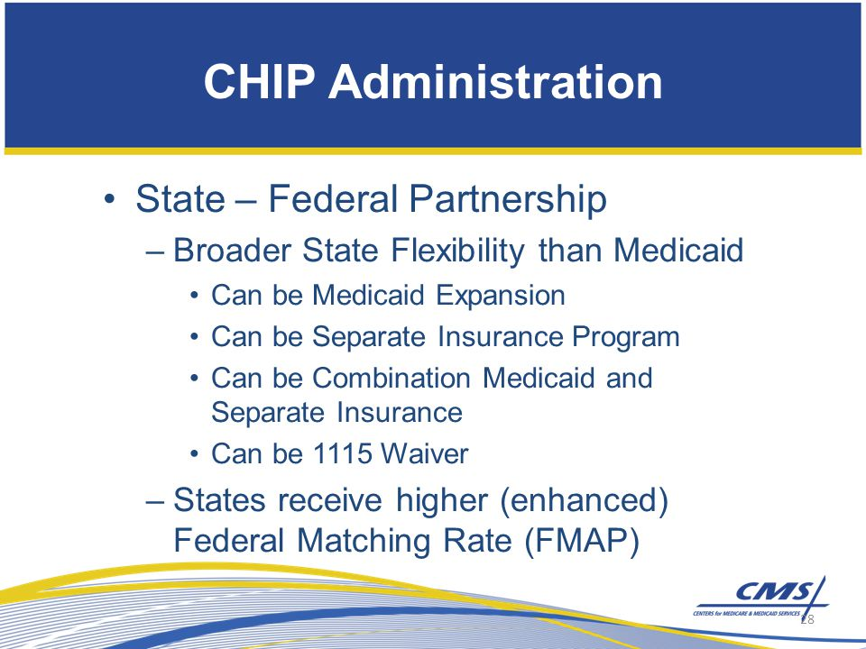 State – Federal Partnership –Broader State Flexibility than Medicaid Can be Medicaid Expansion Can be Separate Insurance Program Can be Combination Medicaid and Separate Insurance Can be 1115 Waiver –States receive higher (enhanced) Federal Matching Rate (FMAP) CHIP Administration 28