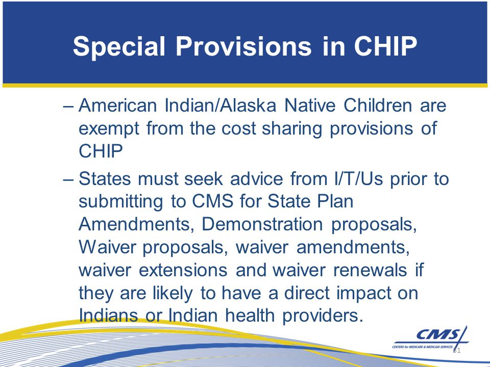 –American Indian/Alaska Native Children are exempt from the cost sharing provisions of CHIP –States must seek advice from I/T/Us prior to submitting to CMS for State Plan Amendments, Demonstration proposals, Waiver proposals, waiver amendments, waiver extensions and waiver renewals if they are likely to have a direct impact on Indians or Indian health providers.