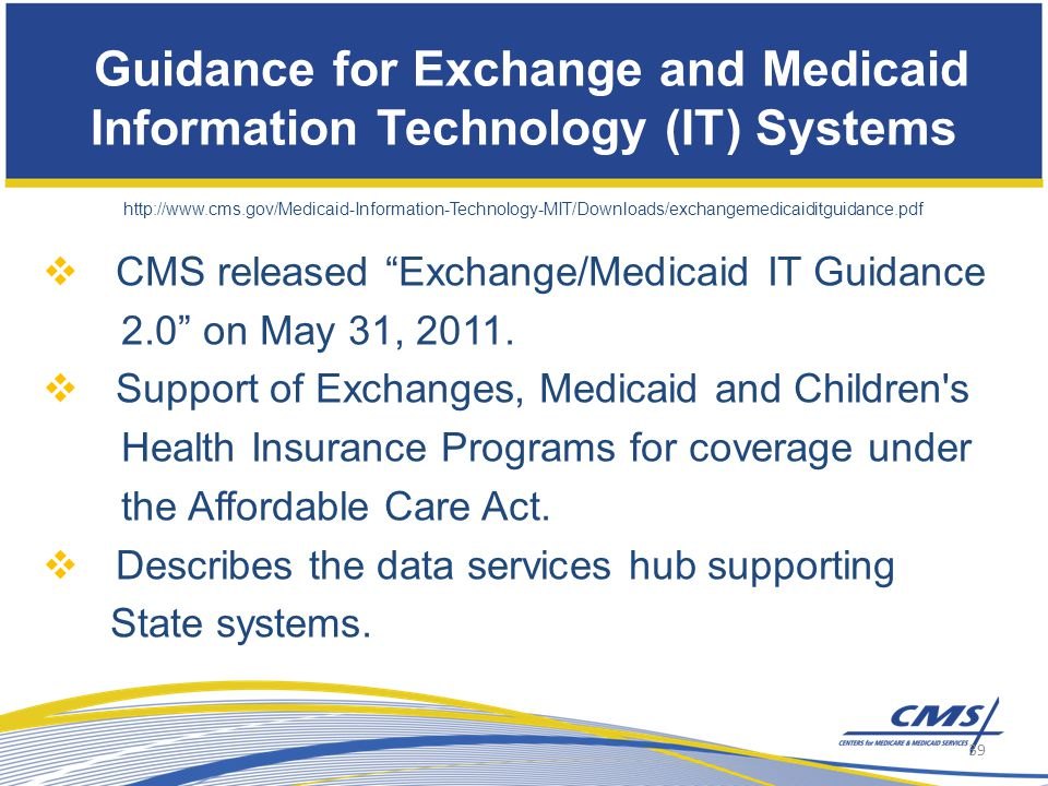 Guidance for Exchange and Medicaid Information Technology (IT) Systems http://www.cms.gov/Medicaid-Information-Technology-MIT/Downloads/exchangemedicaiditguidance.pdf  CMS released Exchange/Medicaid IT Guidance 2.0 on May 31, 2011.