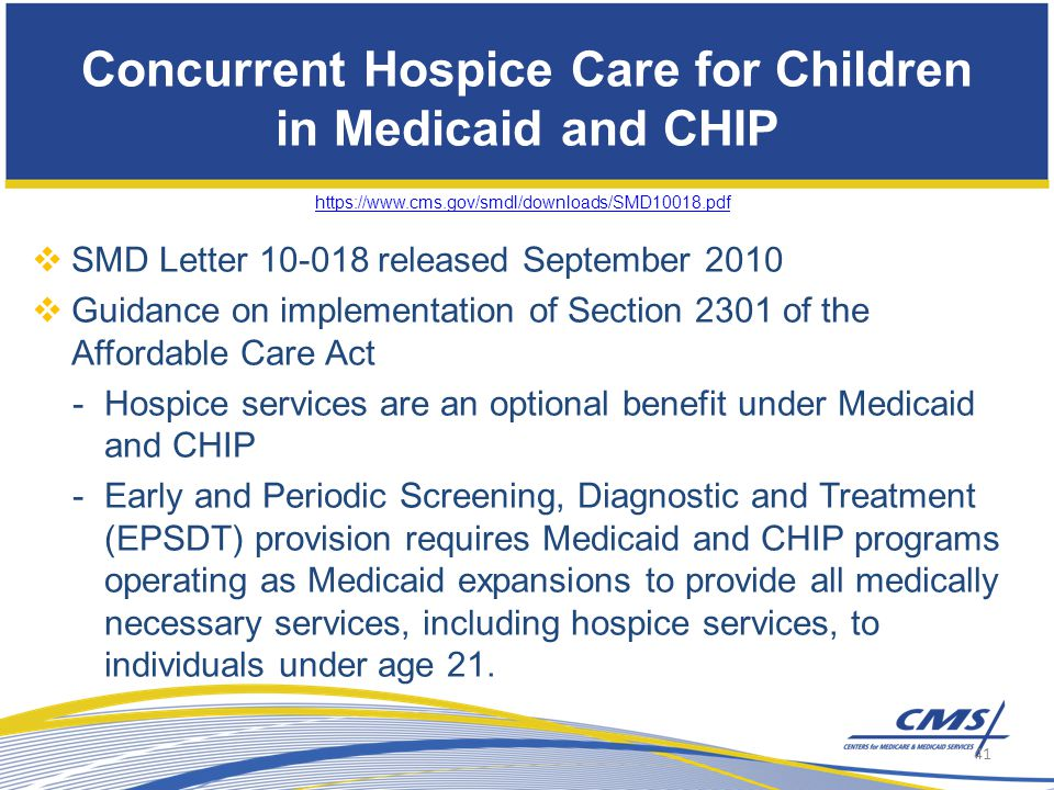 Concurrent Hospice Care for Children in Medicaid and CHIP https://www.cms.gov/smdl/downloads/SMD10018.pdf  SMD Letter 10-018 released September 2010  Guidance on implementation of Section 2301 of the Affordable Care Act -Hospice services are an optional benefit under Medicaid and CHIP -Early and Periodic Screening, Diagnostic and Treatment (EPSDT) provision requires Medicaid and CHIP programs operating as Medicaid expansions to provide all medically necessary services, including hospice services, to individuals under age 21.
