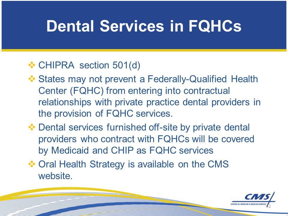 Dental Services in FQHCs  CHIPRA section 501(d)  States may not prevent a Federally-Qualified Health Center (FQHC) from entering into contractual relationships with private practice dental providers in the provision of FQHC services.