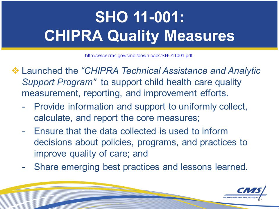 SHO 11-001: CHIPRA Quality Measures http://www.cms.gov/smdl/downloads/SHO11001.pdf  Launched the CHIPRA Technical Assistance and Analytic Support Program to support child health care quality measurement, reporting, and improvement efforts.
