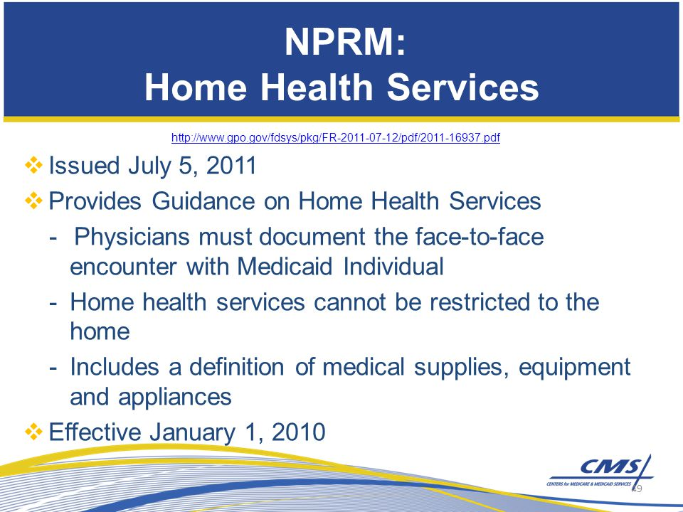 NPRM: Home Health Services http://www.gpo.gov/fdsys/pkg/FR-2011-07-12/pdf/2011-16937.pdf  Issued July 5, 2011  Provides Guidance on Home Health Services -Physicians must document the face-to-face encounter with Medicaid Individual -Home health services cannot be restricted to the home -Includes a definition of medical supplies, equipment and appliances  Effective January 1, 2010 49