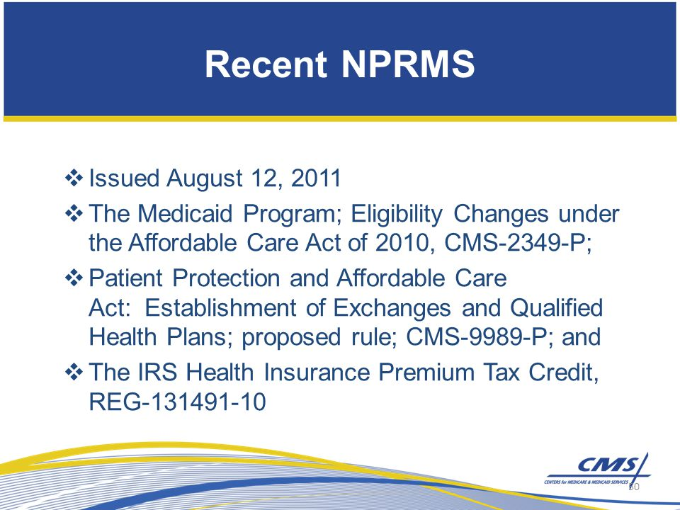 Recent NPRMS  Issued August 12, 2011  The Medicaid Program; Eligibility Changes under the Affordable Care Act of 2010, CMS-2349-P;  Patient Protection and Affordable Care Act: Establishment of Exchanges and Qualified Health Plans; proposed rule; CMS-9989-P; and  The IRS Health Insurance Premium Tax Credit, REG-131491-10 50