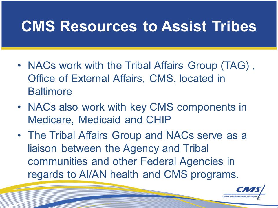 CMS Resources to Assist Tribes NACs work with the Tribal Affairs Group (TAG), Office of External Affairs, CMS, located in Baltimore NACs also work with key CMS components in Medicare, Medicaid and CHIP The Tribal Affairs Group and NACs serve as a liaison between the Agency and Tribal communities and other Federal Agencies in regards to AI/AN health and CMS programs.