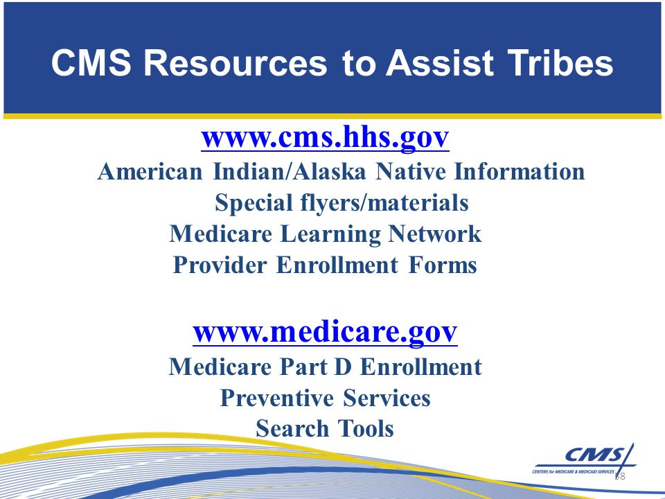 CMS Resources to Assist Tribes www.cms.hhs.gov American Indian/Alaska Native Information Special flyers/materials Medicare Learning Network Provider Enrollment Forms www.medicare.gov Medicare Part D Enrollment Preventive Services Search Tools 58