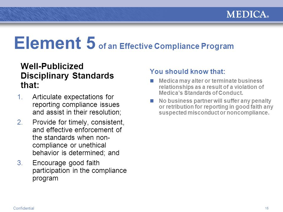15 Confidential Element 5 of an Effective Compliance Program Well-Publicized Disciplinary Standards that: 1.Articulate expectations for reporting compliance issues and assist in their resolution; 2.Provide for timely, consistent, and effective enforcement of the standards when non- compliance or unethical behavior is determined; and 3.Encourage good faith participation in the compliance program You should know that: Medica may alter or terminate business relationships as a result of a violation of Medica's Standards of Conduct.