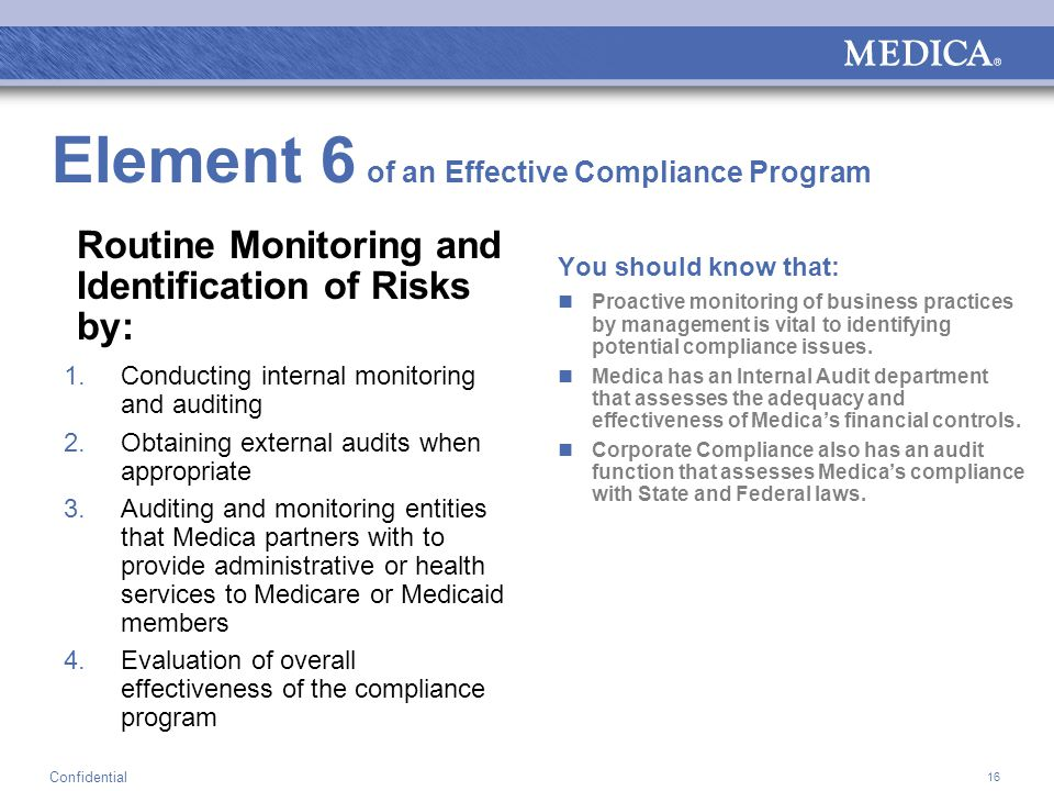 16 Confidential Element 6 of an Effective Compliance Program Routine Monitoring and Identification of Risks by: 1.Conducting internal monitoring and auditing 2.Obtaining external audits when appropriate 3.Auditing and monitoring entities that Medica partners with to provide administrative or health services to Medicare or Medicaid members 4.Evaluation of overall effectiveness of the compliance program You should know that: Proactive monitoring of business practices by management is vital to identifying potential compliance issues.