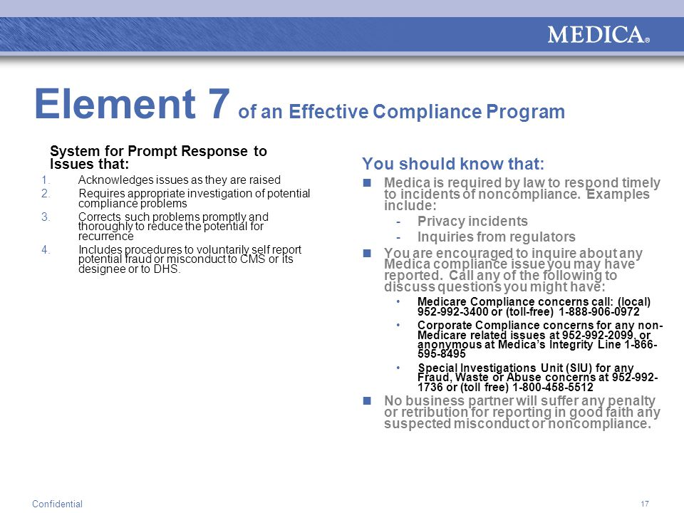 17 Confidential Element 7 of an Effective Compliance Program System for Prompt Response to Issues that: 1.Acknowledges issues as they are raised 2.Requires appropriate investigation of potential compliance problems 3.Corrects such problems promptly and thoroughly to reduce the potential for recurrence 4.Includes procedures to voluntarily self report potential fraud or misconduct to CMS or its designee or to DHS.