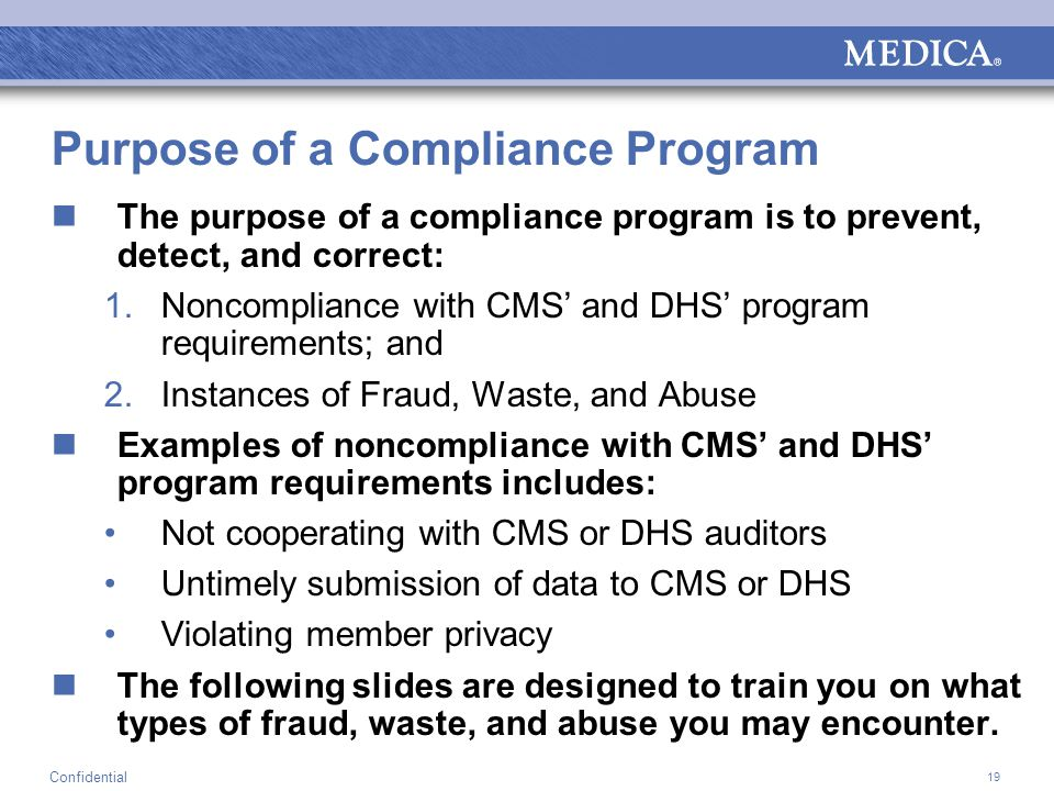 19 Confidential Purpose of a Compliance Program The purpose of a compliance program is to prevent, detect, and correct: 1.Noncompliance with CMS' and DHS' program requirements; and 2.Instances of Fraud, Waste, and Abuse Examples of noncompliance with CMS' and DHS' program requirements includes: Not cooperating with CMS or DHS auditors Untimely submission of data to CMS or DHS Violating member privacy The following slides are designed to train you on what types of fraud, waste, and abuse you may encounter.