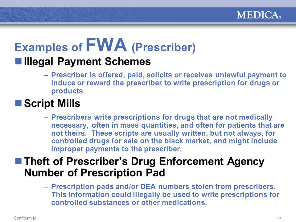 23 Confidential Examples of FWA (Prescriber) Illegal Payment Schemes –Prescriber is offered, paid, solicits or receives unlawful payment to induce or reward the prescriber to write prescription for drugs or products.