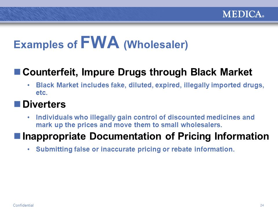 24 Confidential Examples of FWA (Wholesaler) Counterfeit, Impure Drugs through Black Market Black Market includes fake, diluted, expired, illegally imported drugs, etc.