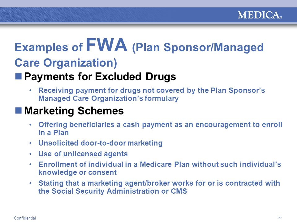 27 Confidential Examples of FWA (Plan Sponsor/Managed Care Organization) Payments for Excluded Drugs Receiving payment for drugs not covered by the Plan Sponsor's Managed Care Organization's formulary Marketing Schemes Offering beneficiaries a cash payment as an encouragement to enroll in a Plan Unsolicited door-to-door marketing Use of unlicensed agents Enrollment of individual in a Medicare Plan without such individual's knowledge or consent Stating that a marketing agent/broker works for or is contracted with the Social Security Administration or CMS
