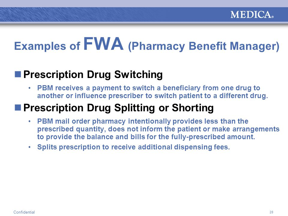 28 Confidential Examples of FWA (Pharmacy Benefit Manager) Prescription Drug Switching PBM receives a payment to switch a beneficiary from one drug to another or influence prescriber to switch patient to a different drug.