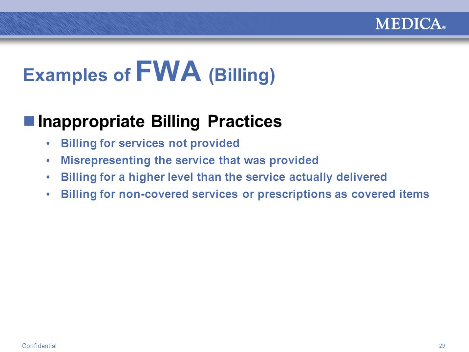 29 Confidential Examples of FWA (Billing) Inappropriate Billing Practices Billing for services not provided Misrepresenting the service that was provided Billing for a higher level than the service actually delivered Billing for non-covered services or prescriptions as covered items