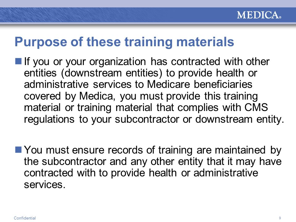 9 Confidential Purpose of these training materials If you or your organization has contracted with other entities (downstream entities) to provide health or administrative services to Medicare beneficiaries covered by Medica, you must provide this training material or training material that complies with CMS regulations to your subcontractor or downstream entity.