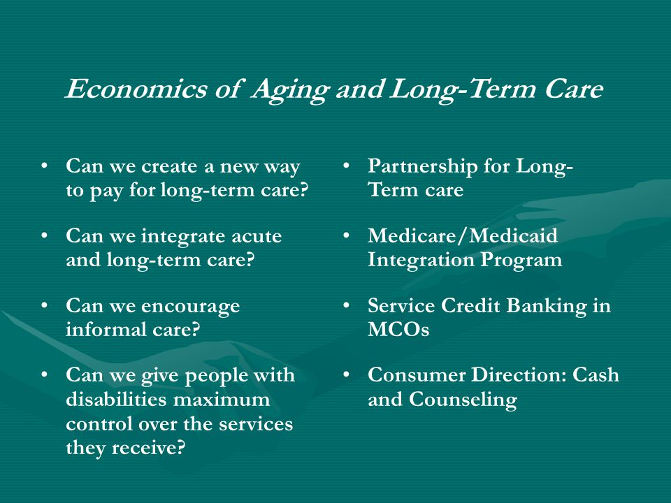 Economics of Aging and Long-Term Care Can we create a new way to pay for long-term care.