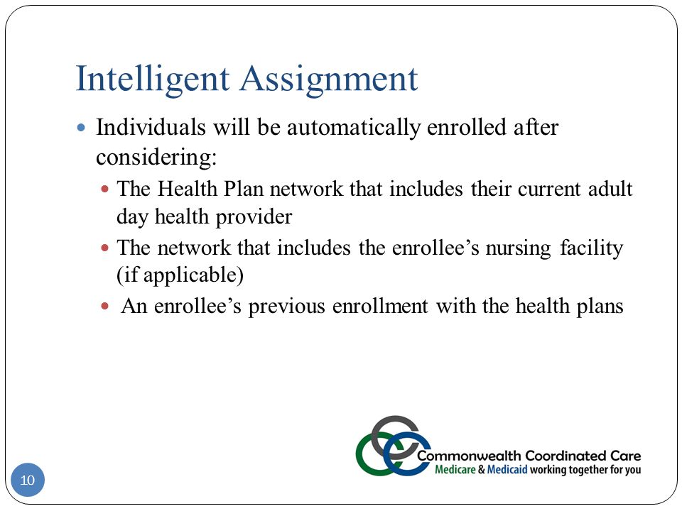 Intelligent Assignment 10 Individuals will be automatically enrolled after considering: The Health Plan network that includes their current adult day health provider The network that includes the enrollee's nursing facility (if applicable) An enrollee's previous enrollment with the health plans