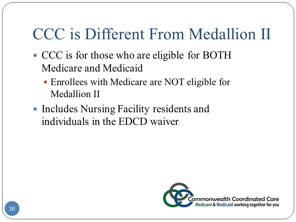 CCC is Different From Medallion II CCC is for those who are eligible for BOTH Medicare and Medicaid Enrollees with Medicare are NOT eligible for Medallion II Includes Nursing Facility residents and individuals in the EDCD waiver 16