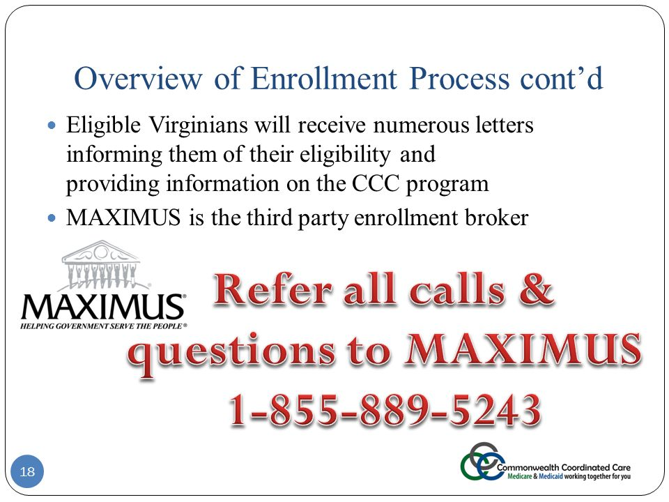 Overview of Enrollment Process cont'd Eligible Virginians will receive numerous letters informing them of their eligibility and providing information on the CCC program MAXIMUS is the third party enrollment broker 18