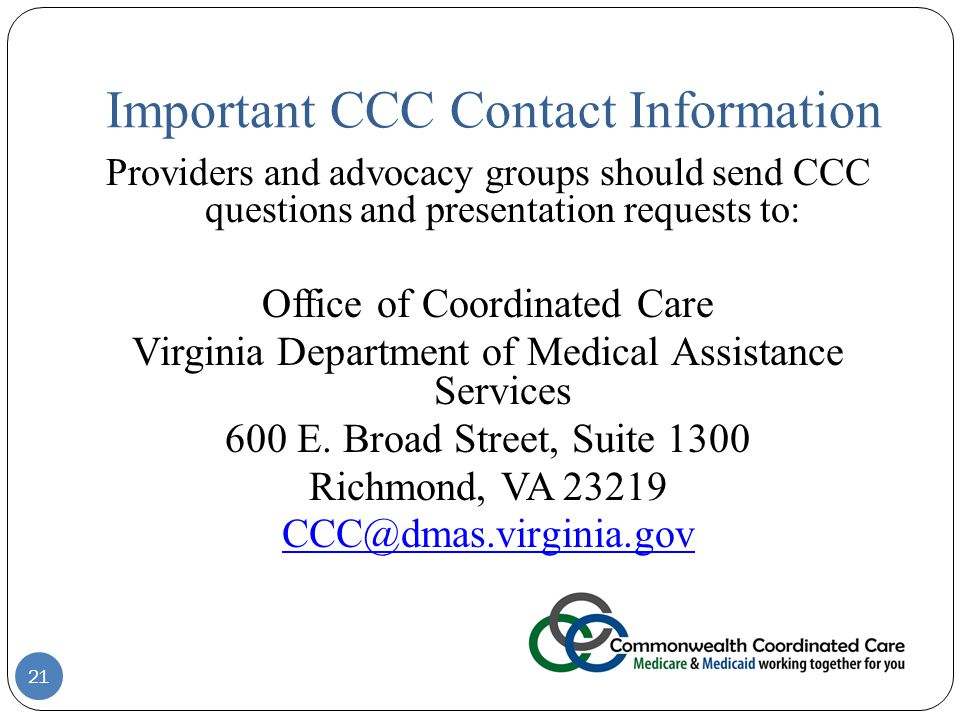 Important CCC Contact Information 21 Providers and advocacy groups should send CCC questions and presentation requests to: Office of Coordinated Care Virginia Department of Medical Assistance Services 600 E.
