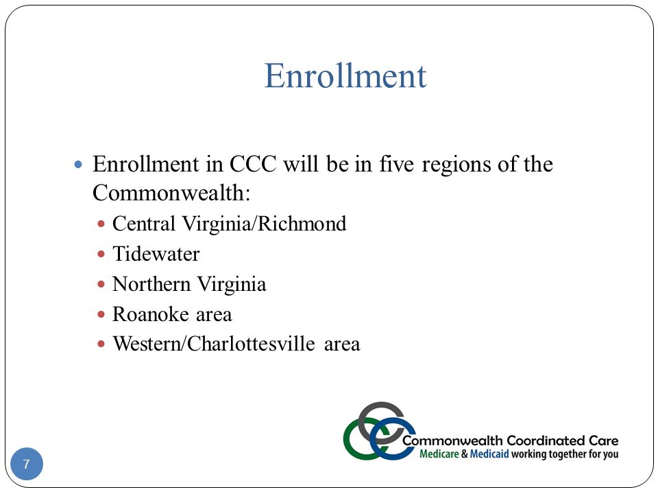 Enrollment 7 Enrollment in CCC will be in five regions of the Commonwealth: Central Virginia/Richmond Tidewater Northern Virginia Roanoke area Western/Charlottesville area