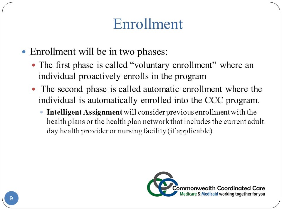 Enrollment 9 Enrollment will be in two phases: The first phase is called voluntary enrollment where an individual proactively enrolls in the program The second phase is called automatic enrollment where the individual is automatically enrolled into the CCC program.