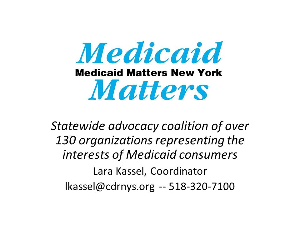 Statewide advocacy coalition of over 130 organizations representing the interests of Medicaid consumers Lara Kassel, Coordinator lkassel@cdrnys.org -- 518-320-7100