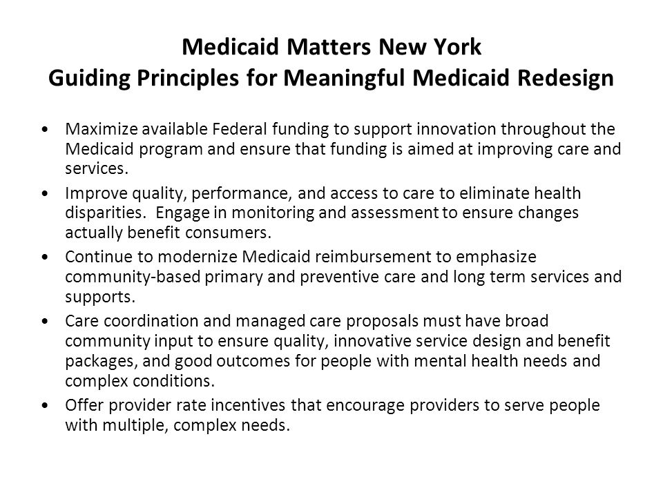 Medicaid Matters New York Guiding Principles for Meaningful Medicaid Redesign Maximize available Federal funding to support innovation throughout the Medicaid program and ensure that funding is aimed at improving care and services.